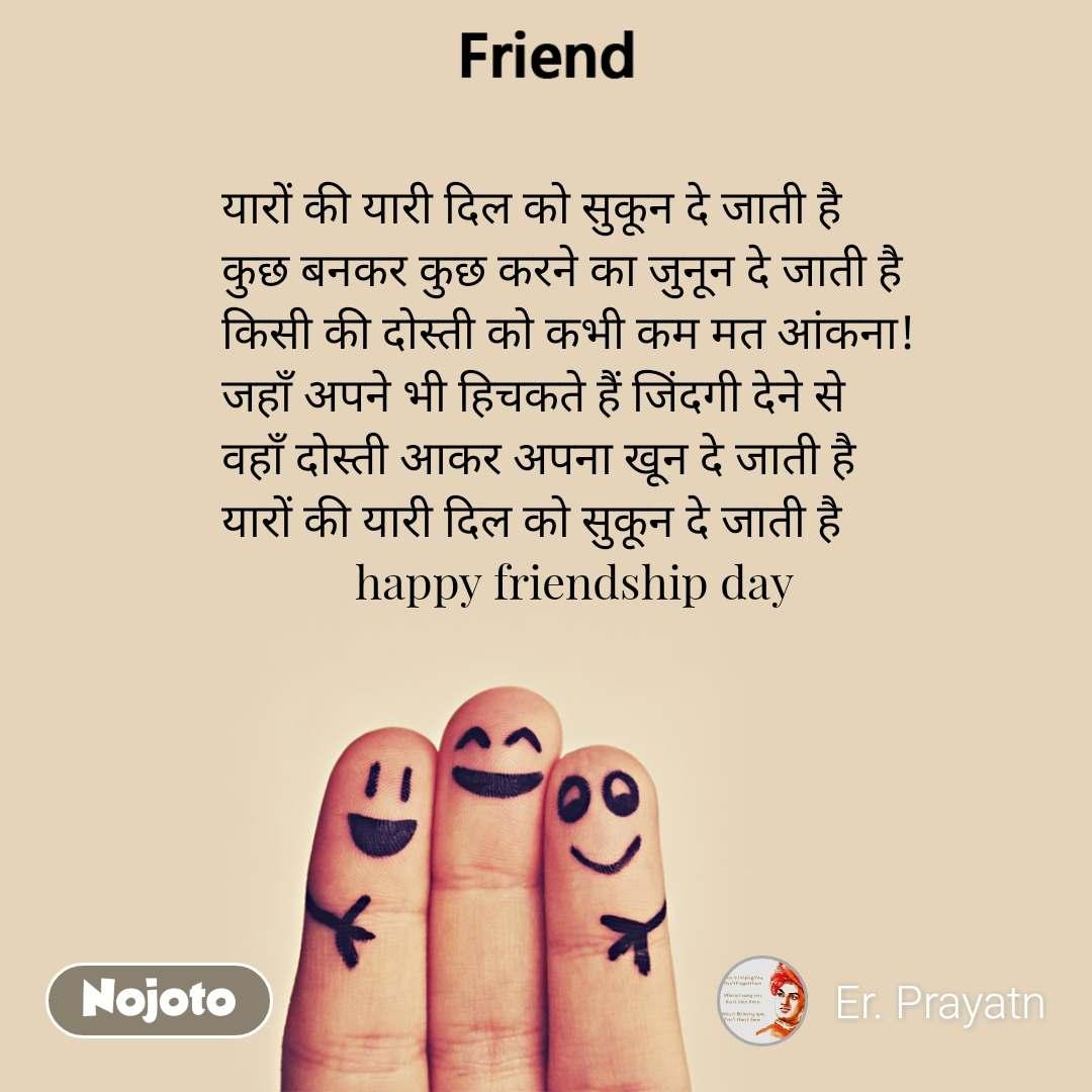 यारों की यारी दिल को सुकून दे जाती है कुछ बनकर कुछ करने का जुनून दे जाती है किसी की दोस्ती को कभी कम मत आंकना! जहाँ अपने भी हिचकते हैं जिंदगी देने से  वहाँ दोस्ती आकर अपना खून दे जाती है यारों की यारी दिल को सुकून दे जाती है             happy friendship day