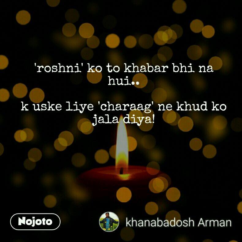 'roshni' ko to khabar bhi na hui..  k uske liye 'charaag' ne khud ko jala diya!