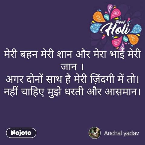 Happy Holi  मेरी बहन मेरी शान और मेरा भाई मेरी जान ।  अगर दोनों साथ है मेरी ज़िंदगी में तो।  नहीं चाहिए मुझे धरती और आसमान।   #NojotoQuote