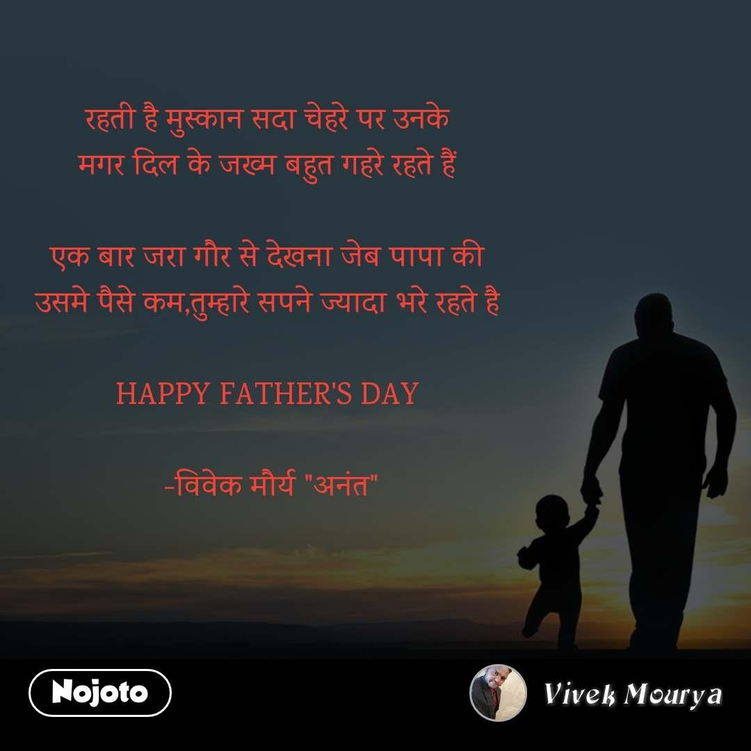 """रहती है मुस्कान सदा चेहरे पर उनके  मगर दिल के जख्म बहुत गहरे रहते हैं   एक बार जरा गौर से देखना जेब पापा की  उसमे पैसे कम,तुम्हारे सपने ज्यादा भरे रहते है   HAPPY FATHER'S DAY   -विवेक मौर्य """"अनंत"""""""