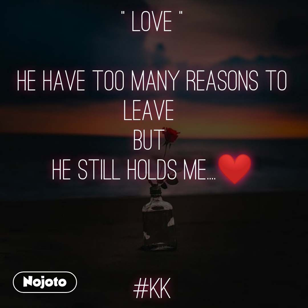""""""" Love """"  He have too many reasons to leave  BUT  he still holds me....❤️    #kk #NojotoQuote"""