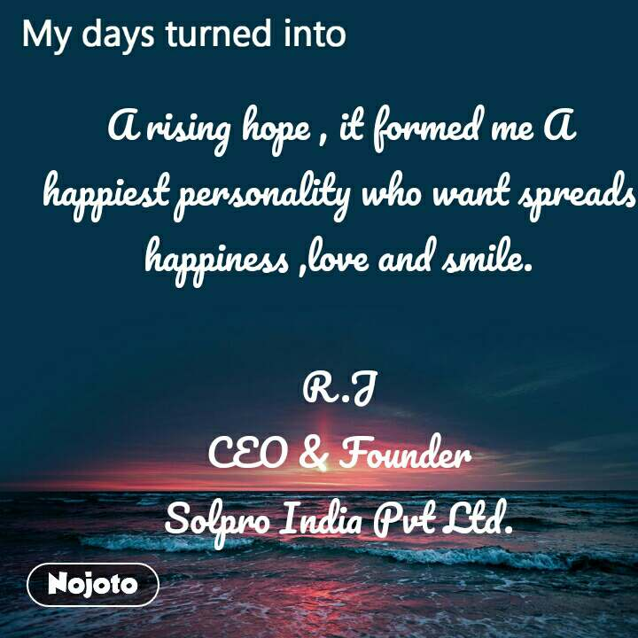 My days turned into A rising hope , it formed me A happiest personality who want spreads  happiness ,love and smile.  R.J CEO & Founder Solpro India Pvt Ltd.