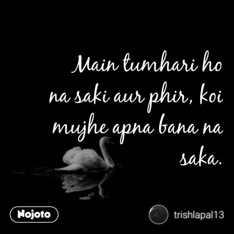 Main Tumhari Ho Na Saki Aur Phir Koi Mujhe Apna Bana Na Saka The
