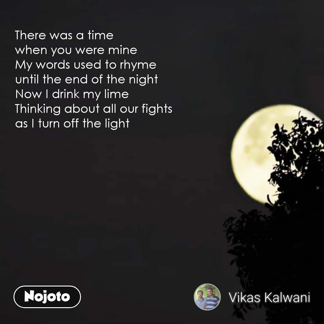 There was a time when you were mine My words used to rhyme until the end of the night Now I drink my lime Thinking about all our fights as I turn off the light #NojotoQuote