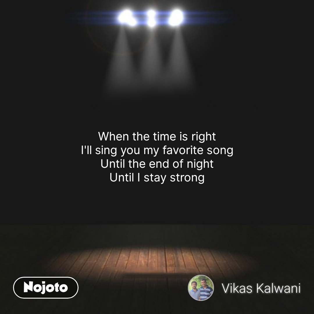 When the time is right I'll sing you my favorite song Until the end of night Until I stay strong #NojotoQuote