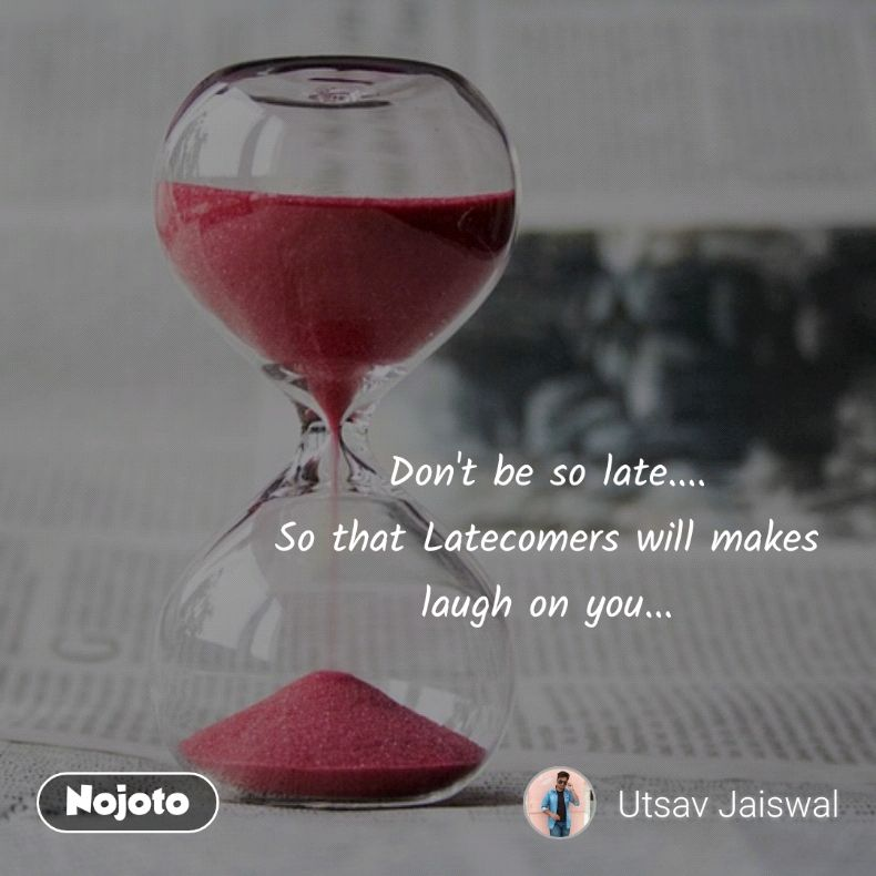 Don't be so late.... So that Latecomers will makes laugh on you...