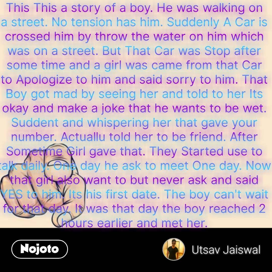 Quotes on world This This a story of a boy. He was walking on a street. No tension has him. Suddenly A Car is crossed him by throw the water on him which was on a street. But That Car was Stop after some time and a girl was came from that Car to Apologize to him and said sorry to him. That Boy got mad by seeing her and told to her Its okay and make a joke that he wants to be wet. Suddent and whispering her that gave your number. Actuallu told her to be friend. After Sometime Girl gave that. They Started use to talk daily. One day he ask to meet One day. Now that girl also want to but never ask and said YES to him. Its his first date. The boy can't wait for that day. It was that day the boy reached 2 hours earlier and met her. #NojotoQuote