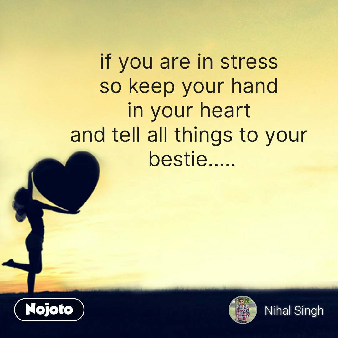 if you are in stress  so keep your hand  in your heart  and tell all things to your  bestie..... #NojotoQuote