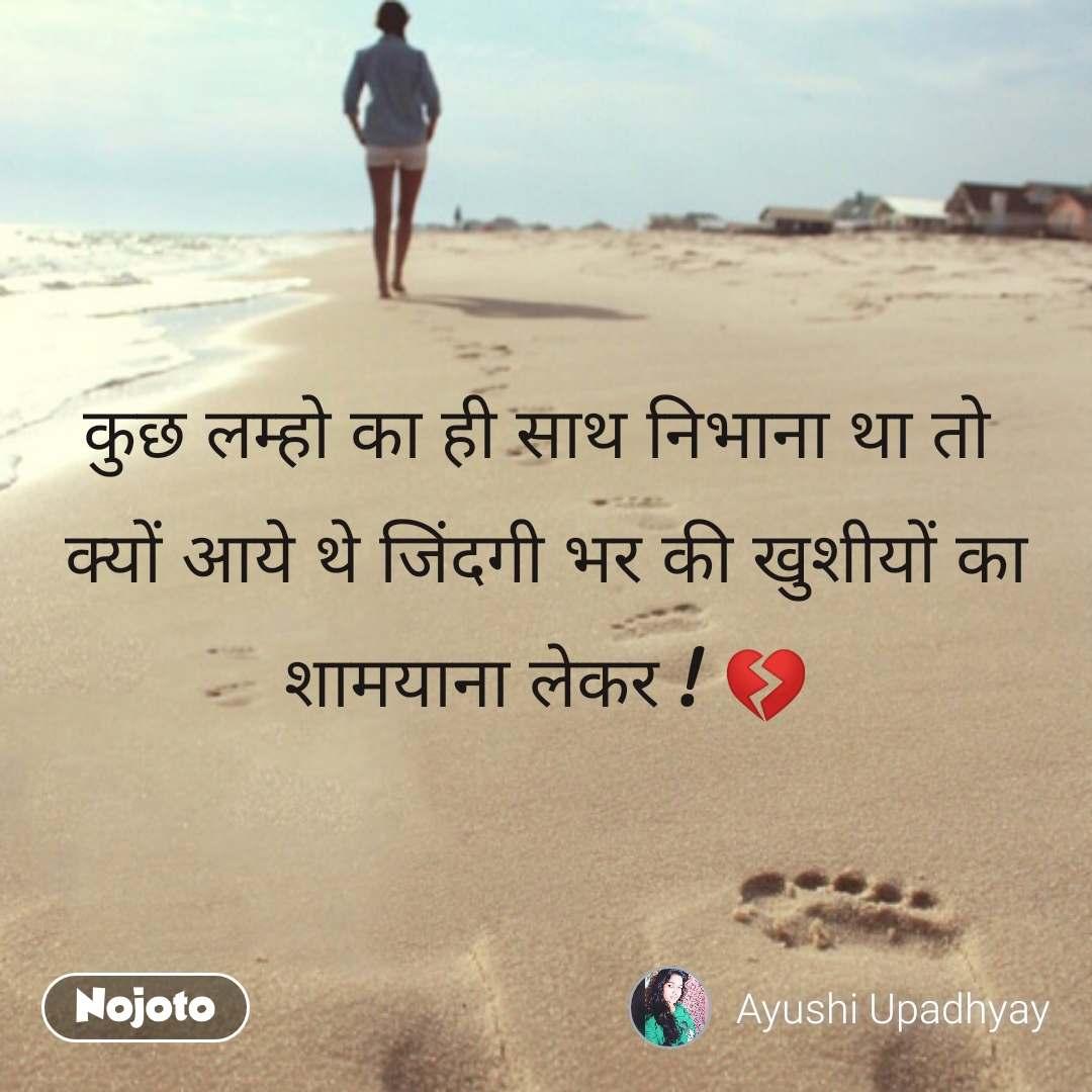 Travel quotes in Hindi कुछ लम्हो का ही साथ निभाना था तो  क्यों आये थे जिंदगी भर की खुशीयों का शामयाना लेकर ! 💔 #NojotoQuote
