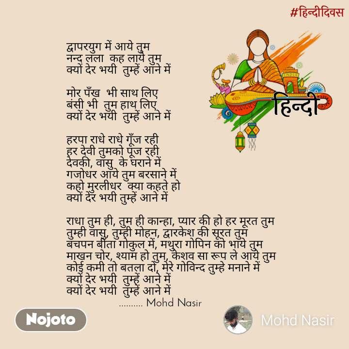 हिंदी दिवस द्वापरयुग में आये तुम  नन्द लला  कह लाये तुम  क्यों देर भयी  तुम्हें आने में   मोर पँख  भी साथ लिए  बंसी भी  तुम हाथ लिए  क्यों देर भयी  तुम्हें आने में   हरपा राधे राधे गूँज रही  हर देवी तुमको पूज रही  देवकी, वासु  के घराने में  गजोधर आये तुम बरसाने में  कहो मुरलीधर  क्या कहते हो  क्यों देर भयी तुम्हें आने में   राधा तुम ही, तुम ही कान्हा, प्यार की हो हर मूरत तुम  तुम्ही वासु, तुम्ही मोहन, द्वारकेश की सूरत तुम  बचपन बीता गोकुल में, मथुरा गोपिन को भाये तुम  माखन चोर, श्याम हो तुम, केशव सा रूप ले आये तुम  कोई कमी तो बतला दो, मेरे गोविन्द तुम्हे मनाने में  क्यों देर भयी  तुम्हें आने में  क्यों देर भयी  तुम्हें आने में                   .......... Mohd Nasir