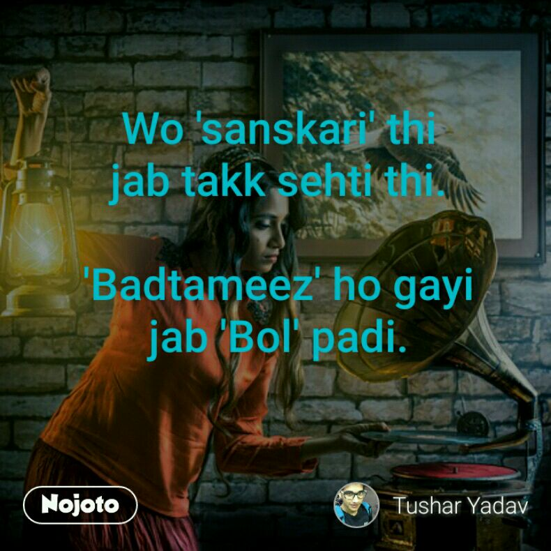 Wo 'sanskari' thi jab takk sehti thi.  'Badtameez' ho gayi jab 'Bol' padi.