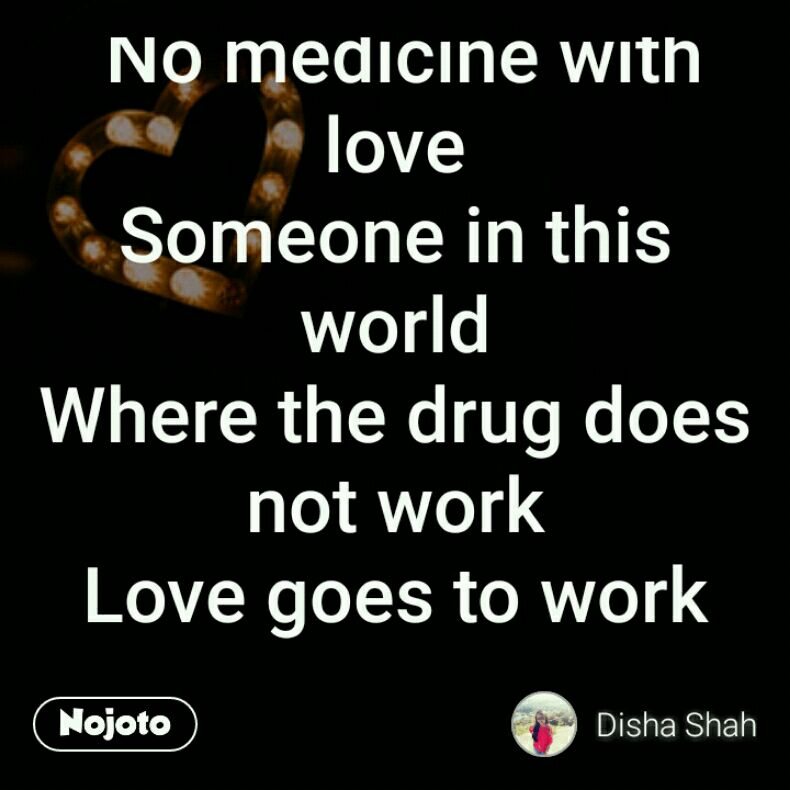 No medicine with love Someone in this world Where the drug does not work Love goes to work