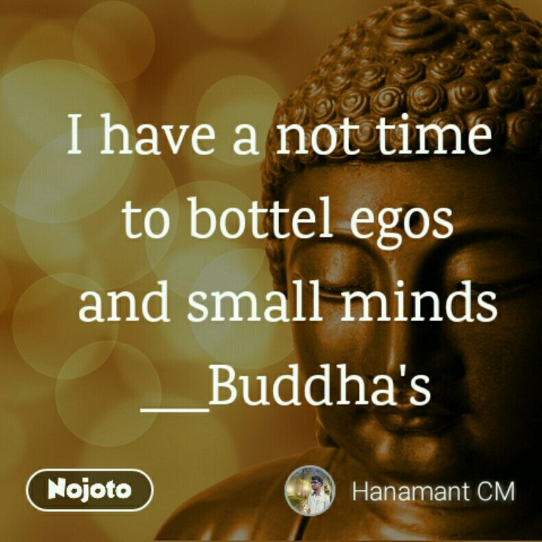 I have a not time  to bottel egos and small minds ___Buddha's