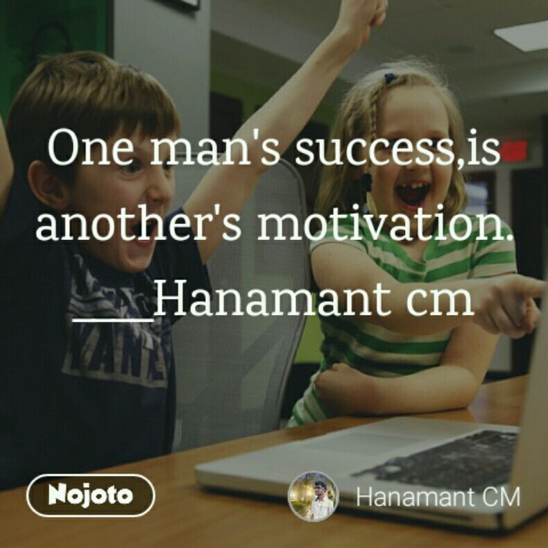 One man's success,is another's motivation. ____Hanamant cm
