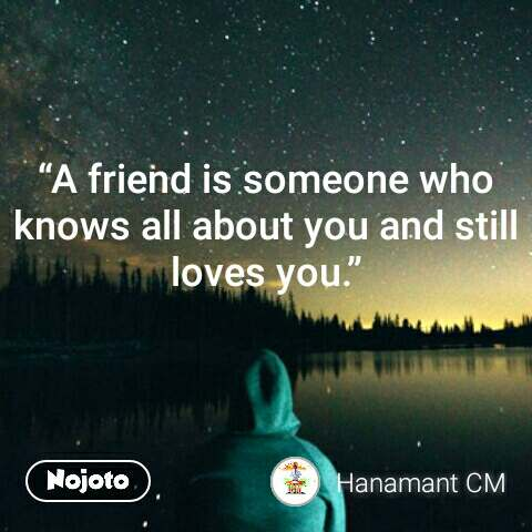 """""""A friend is someone who knows all about you and still loves you."""""""