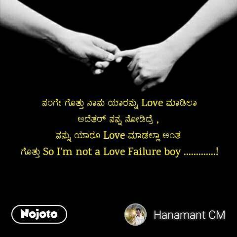 ನಂಗೇ ಗೊತ್ತು ನಾನು ಯಾರನ್ನು Love ಮಾಡಿಲಾ ಅದೆತರ್ ನನ್ನ ನೋಡಿದ್ರೆ ,  ನನ್ನು ಯಾರೂ Love ಮಾಡಲ್ಲಾ ಅಂತ  ಗೊತ್ತು So I'm not a Love Failure boy .............!