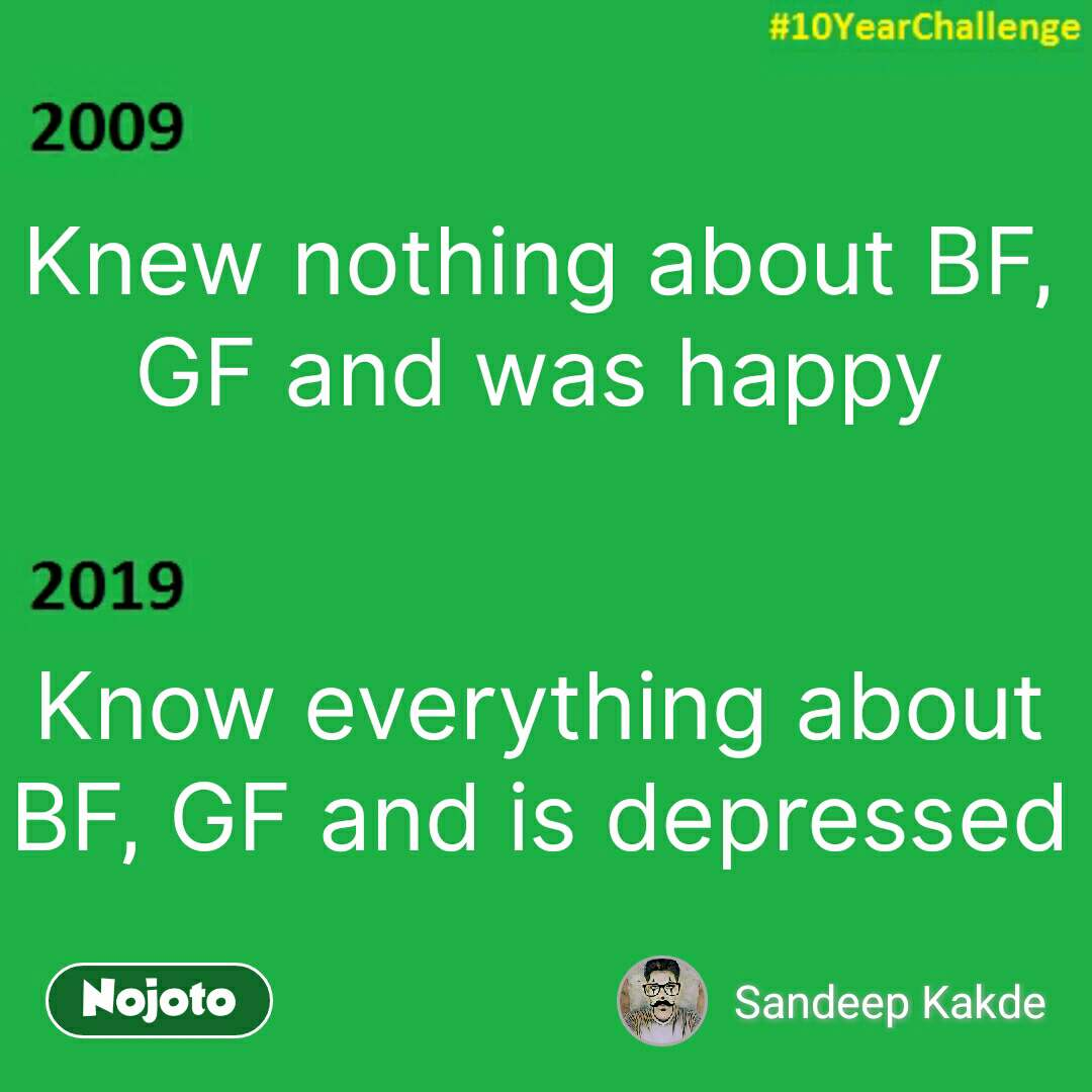 Knew nothing about BF, GF and was happy   Know everything about BF, GF and is depressed #NojotoQuote