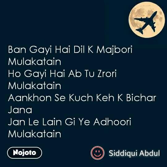 Ban Gayi Hai Dil K Majbori Mulakatain Ho Gayi Hai Ab Tu Zrori Mulakatain Aankhon Se Kuch Keh K Bichar Jana Jan Le Lain Gi Ye Adhoori Mulakatain #NojotoQuote