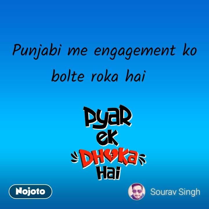 pyar ek dhokha hai   Punjabi me engagement ko bolte roka hai
