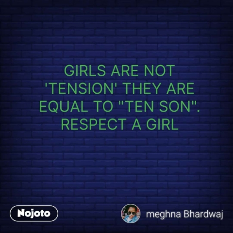 """GIRLS ARE NOT 'TENSION' THEY ARE EQUAL TO """"TEN SON"""".                                             RESPECT A GIRL #NojotoQuote"""