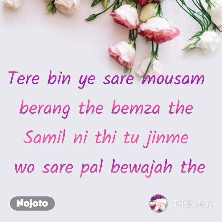 flower quotes in English, flower messages Tere bin ye sare mousam  berang the bemza the  Samil ni thi tu jinme  wo sare pal bewajah the #NojotoQuote