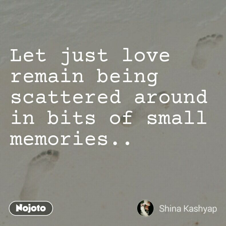 Let just love remain being scattered around in bits of small memories..