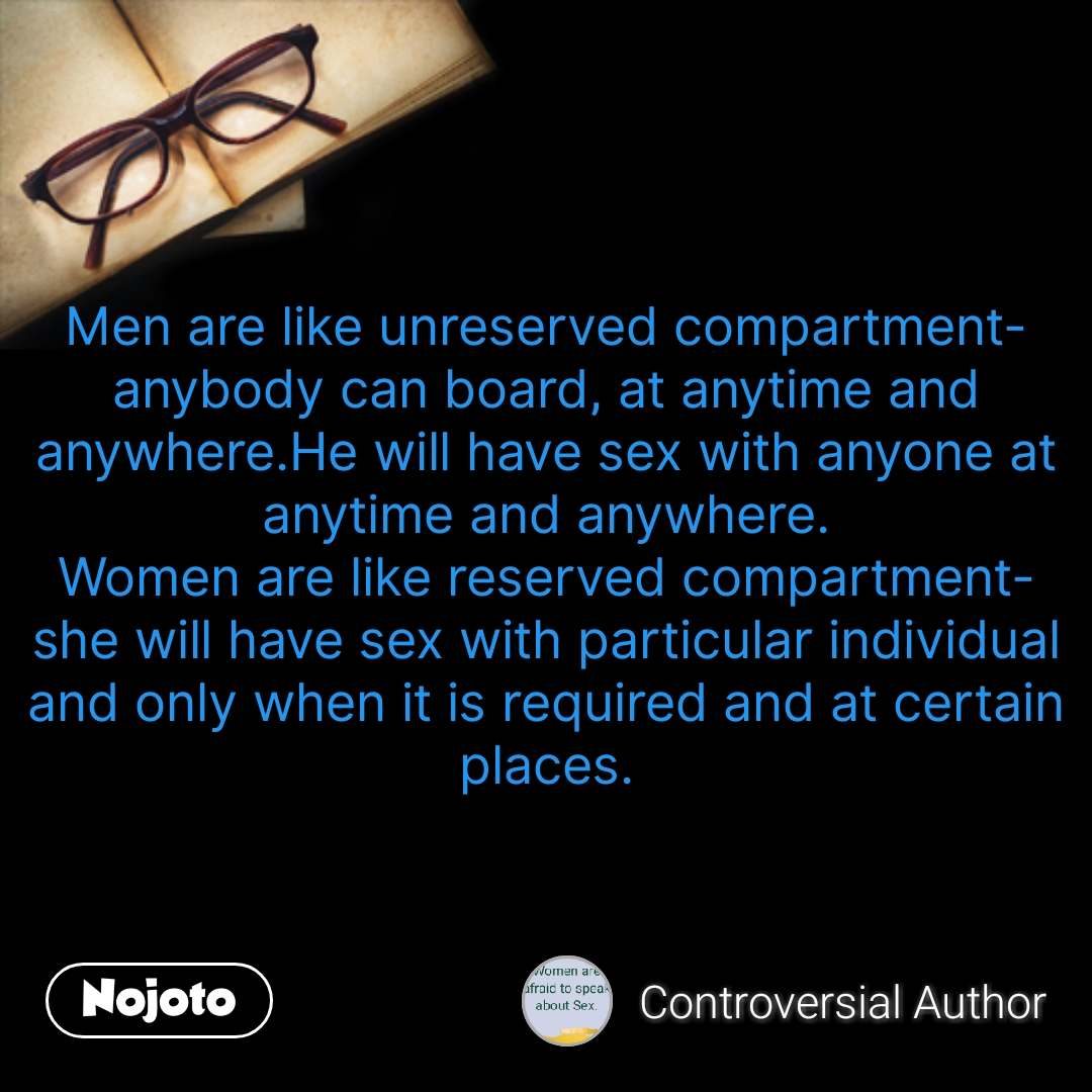 Men are like unreserved compartment- anybody can board, at anytime and anywhere.He will have sex with anyone at anytime and anywhere. Women are like reserved compartment- she will have sex with particular individual and only when it is required and at certain places. #NojotoQuote