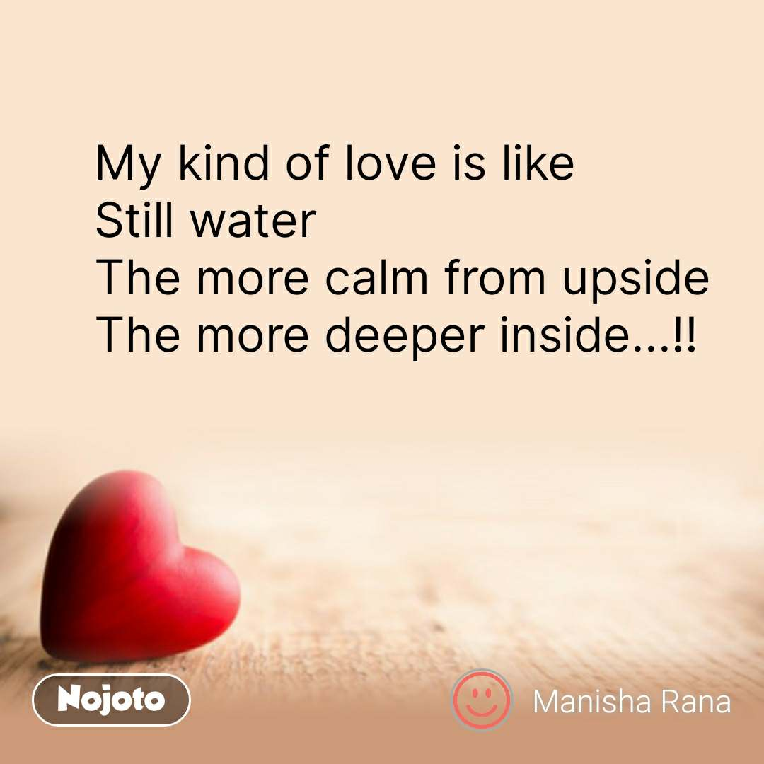 Dil Shayari  My kind of love is like  Still water The more calm from upside  The more deeper inside...!! #NojotoQuote