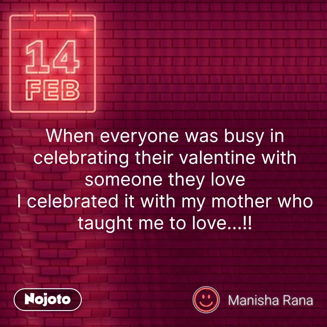 When everyone was busy in celebrating their valentine with someone they love I celebrated it with my mother who taught me to love...!!  #NojotoQuote