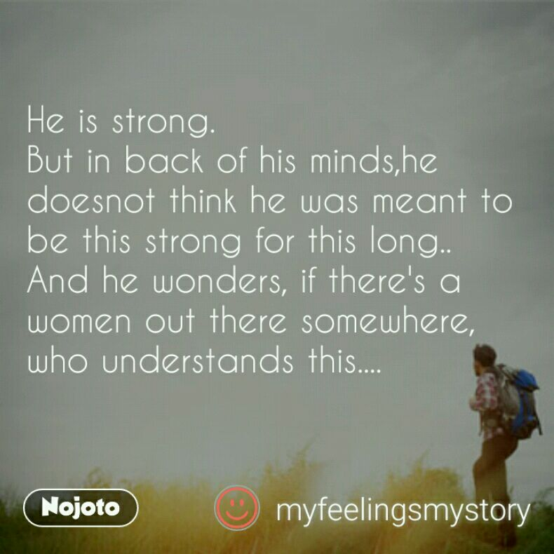 He is strong. But in back of his minds,he doesnot think he was meant to be this strong for this long.. And he wonders, if there's a women out there somewhere, who understands this....