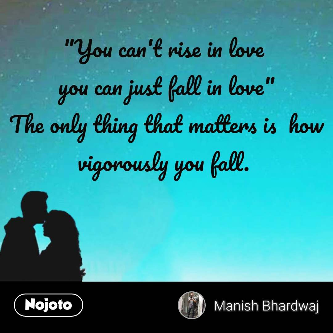 """You can't rise in love  you can just fall in love"" The only thing that matters is  how vigorously you fall.   #NojotoQuote"