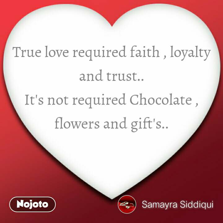 True love required faith , loyalty and trust.. It's not required Chocolate , flowers and gift's.. #NojotoQuote