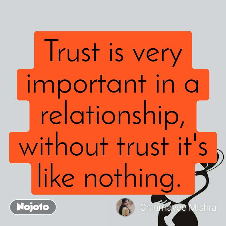 Trust is very important in a relationship, without trust it's like nothing.