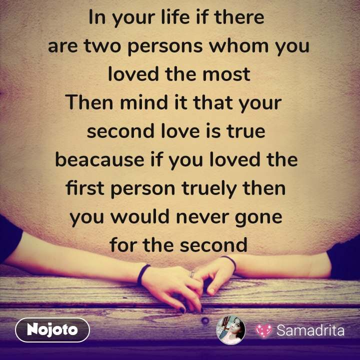 In your life if there  are two persons whom you  loved the most Then mind it that your  second love is true beacause if you loved the  first person truely then  you would never gone  for the second #NojotoQuote