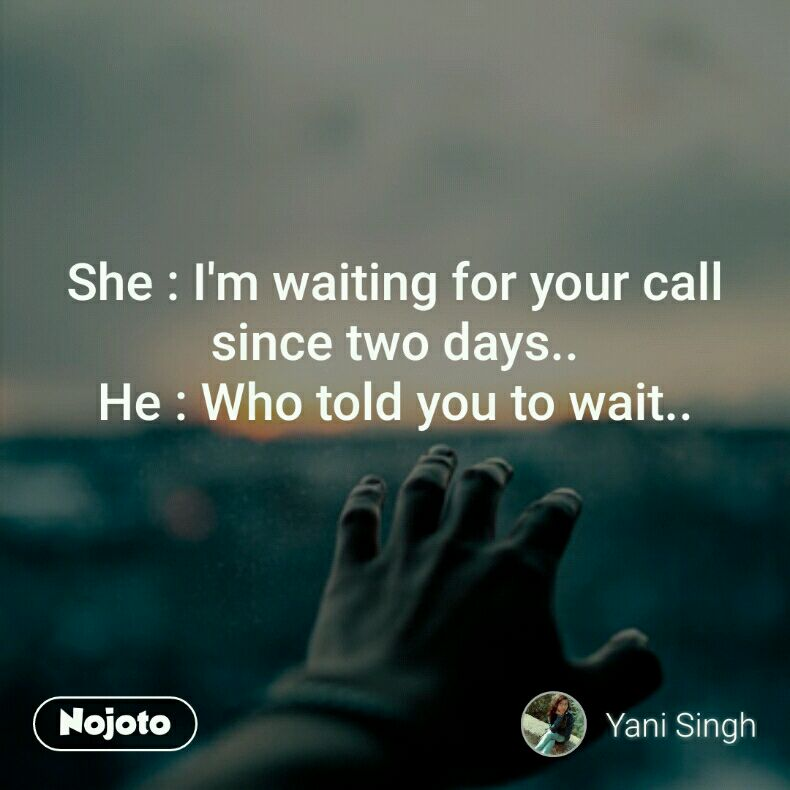 She Im Waiting For Your Call Since Two Days He Who Told You