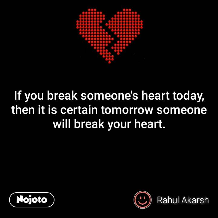 Break up quotes If you break someone's heart today, then it is certain tomorrow someone will break your heart. #NojotoQuote