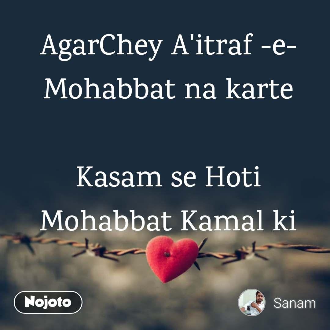 AgarChey A'itraf -e- Mohabbat na karte  Kasam se Hoti Mohabbat Kamal ki
