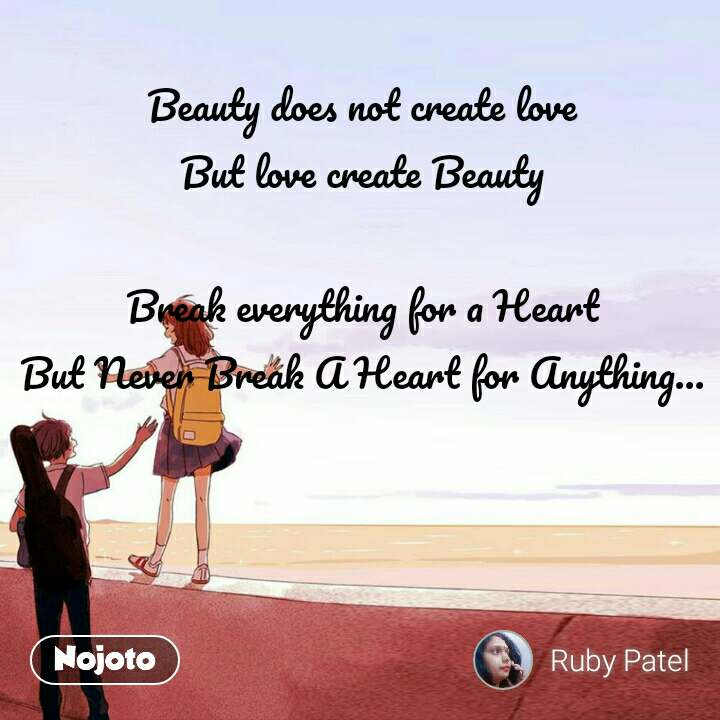 Beauty does not create love But love create Beauty  Break everything for a Heart But Never Break A Heart for Anything...