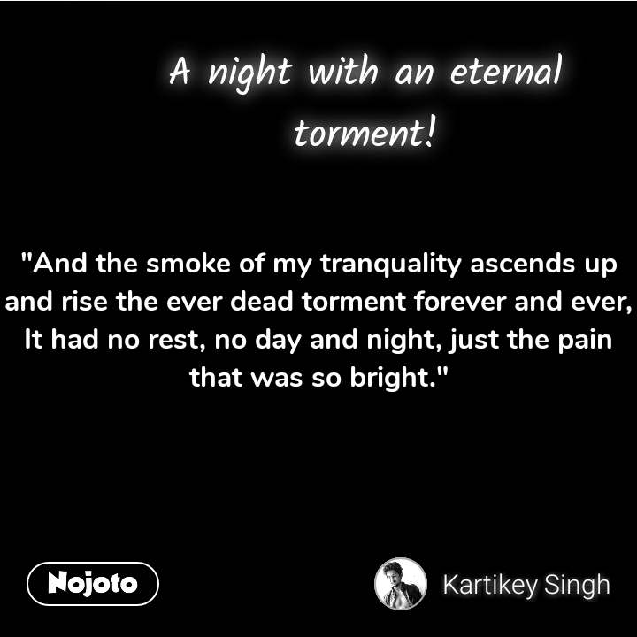 """""""And the smoke of my tranquality ascends up and rise the ever dead torment forever and ever, It had no rest, no day and night, just the pain that was so bright."""" #NojotoQuote"""