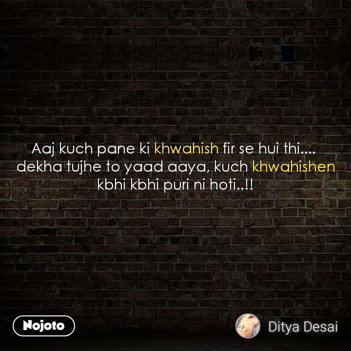 Aaj kuch pane ki khwahish fir se hui thi....  dekha tujhe to yaad aaya, kuch khwahishen kbhi kbhi puri ni hoti..!!