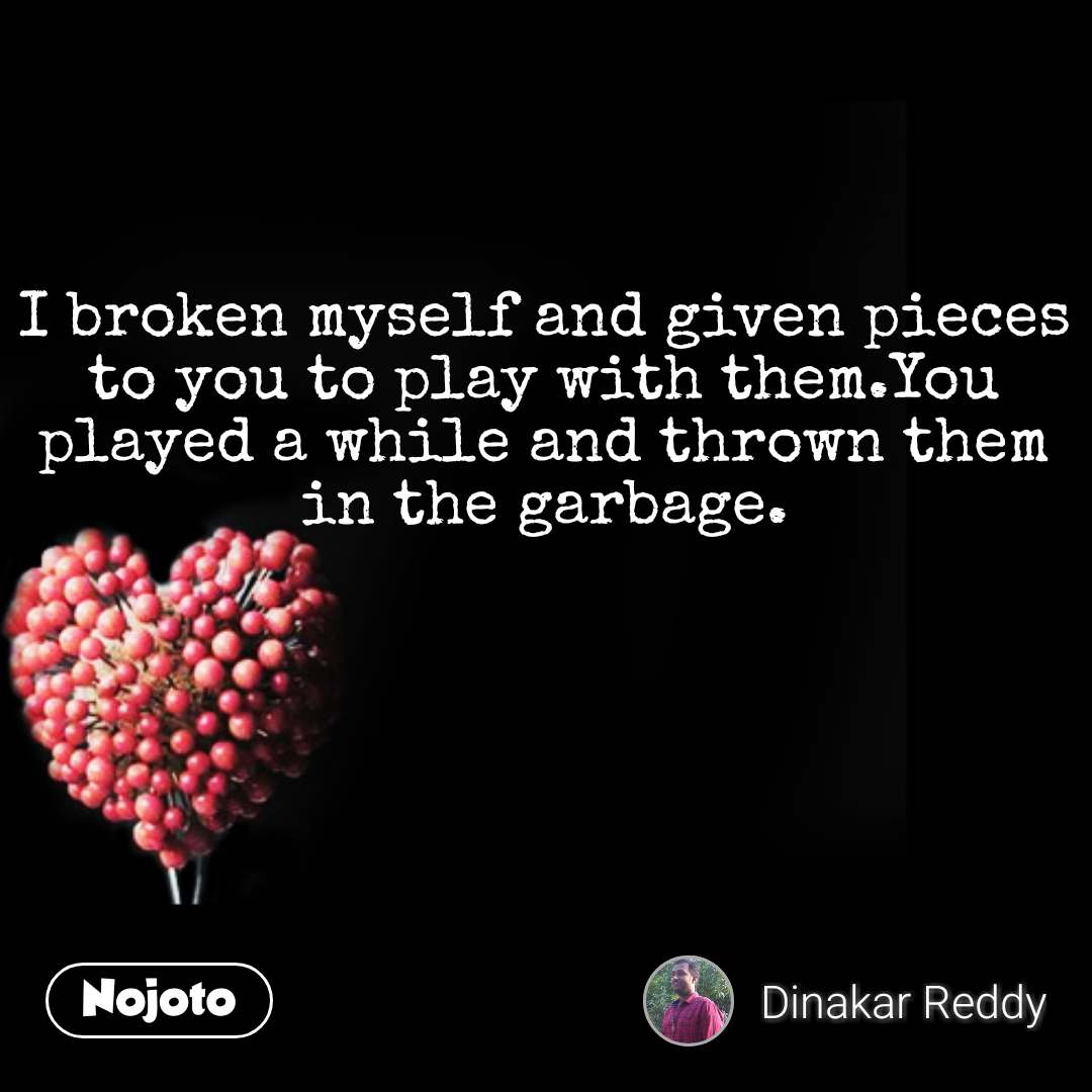 I broken myself and given pieces to you to play with them.You played a while and thrown them in the garbage. #NojotoQuote