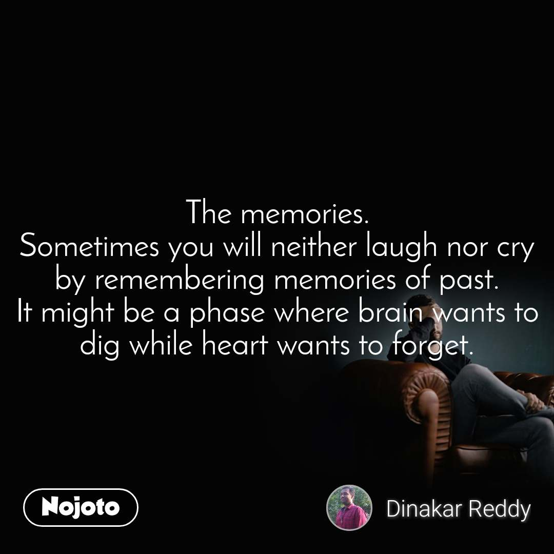 The memories. Sometimes you will neither laugh nor cry by remembering memories of past. It might be a phase where brain wants to dig while heart wants to forget.