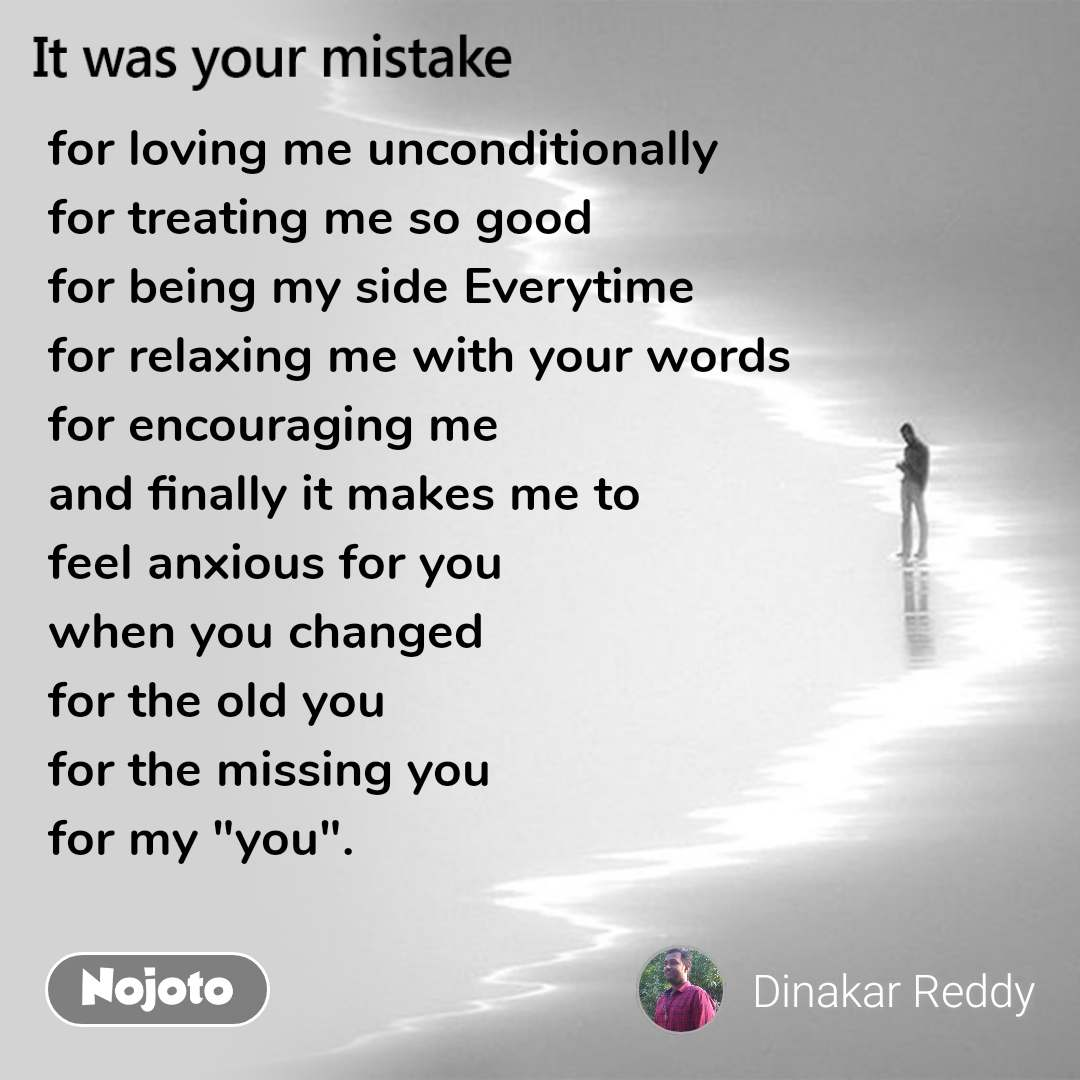 "It was your mistake for loving me unconditionally for treating me so good for being my side Everytime for relaxing me with your words for encouraging me  and finally it makes me to  feel anxious for you when you changed for the old you for the missing you for my ""you""."