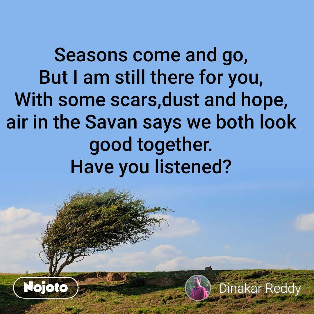 Seasons come and go, But I am still there for you, With some scars,dust and hope, air in the Savan says we both look good together. Have you listened?