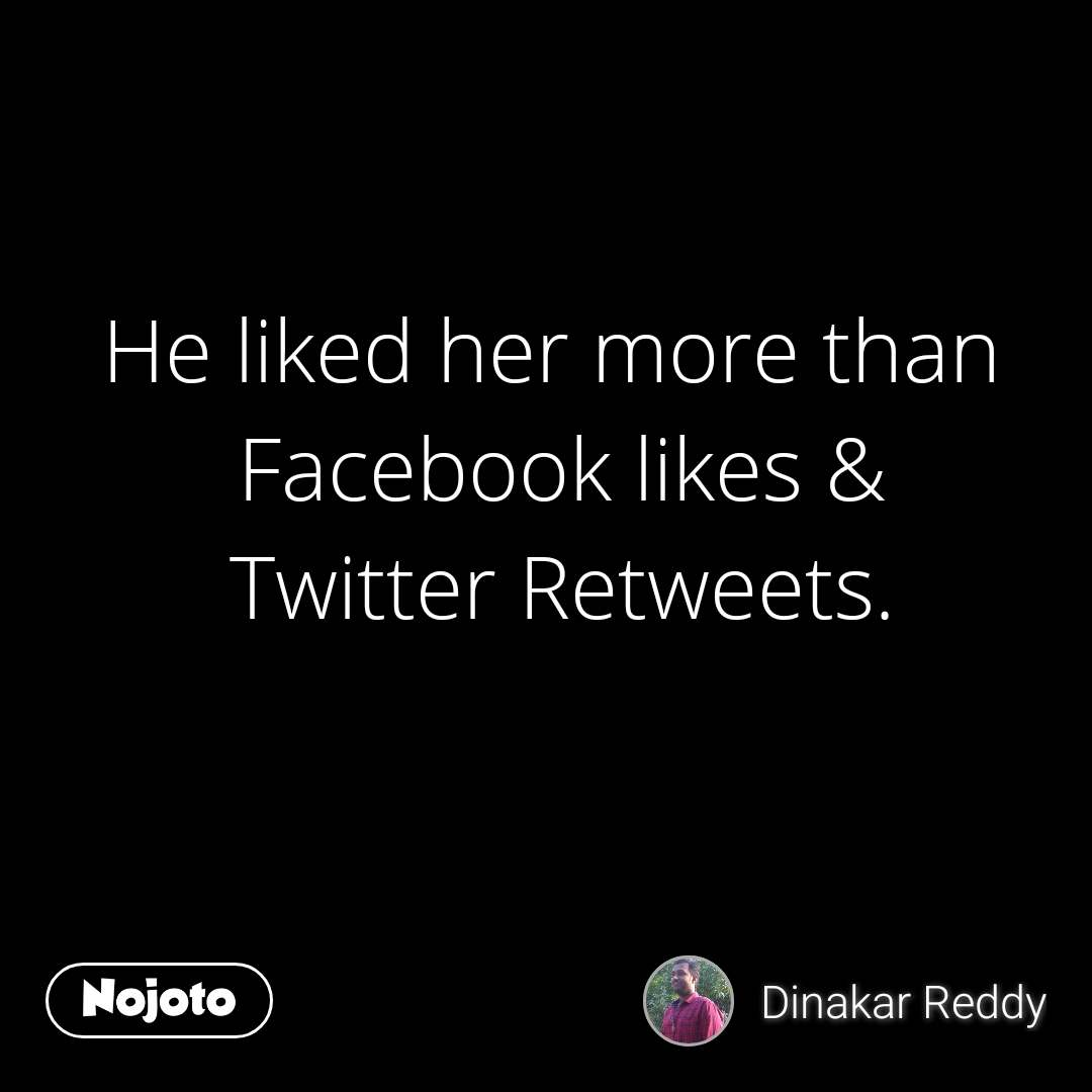 He liked her more than  Facebook likes & Twitter Retweets.