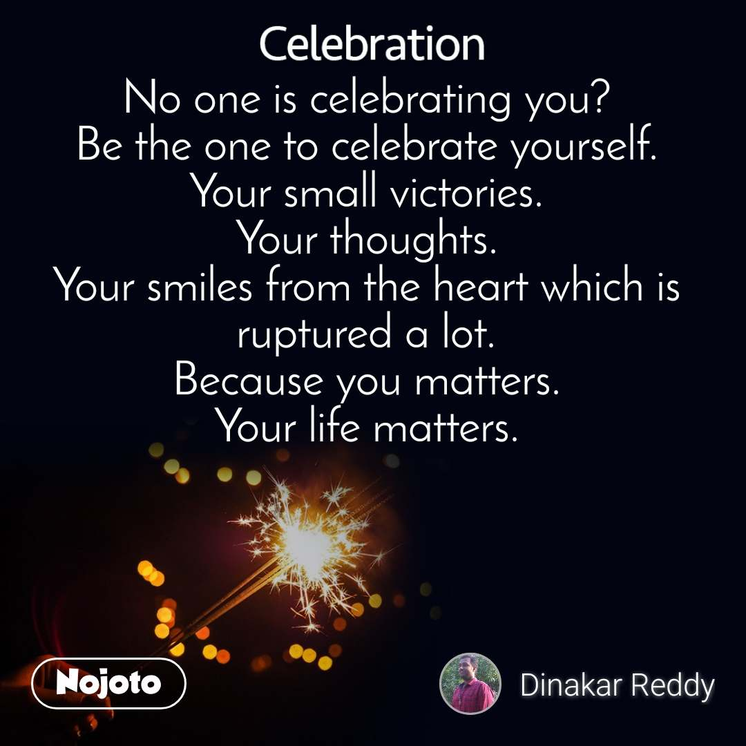 Celebration No one is celebrating you? Be the one to celebrate yourself. Your small victories. Your thoughts. Your smiles from the heart which is ruptured a lot. Because you matters. Your life matters.
