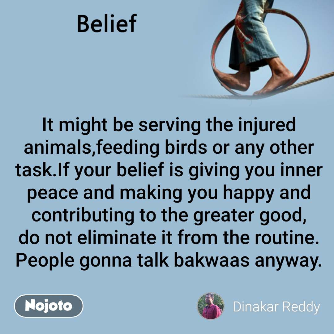 Belief It might be serving the injured animals,feeding birds or any other task.If your belief is giving you inner peace and making you happy and contributing to the greater good, do not eliminate it from the routine. People gonna talk bakwaas anyway.