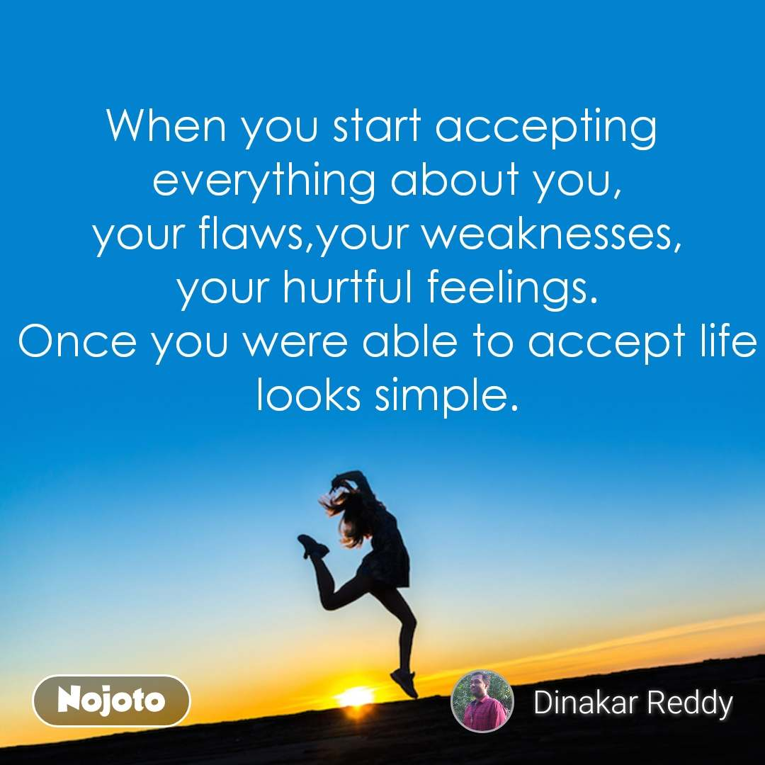 When you start accepting  everything about you, your flaws,your weaknesses, your hurtful feelings. Once you were able to accept life looks simple.