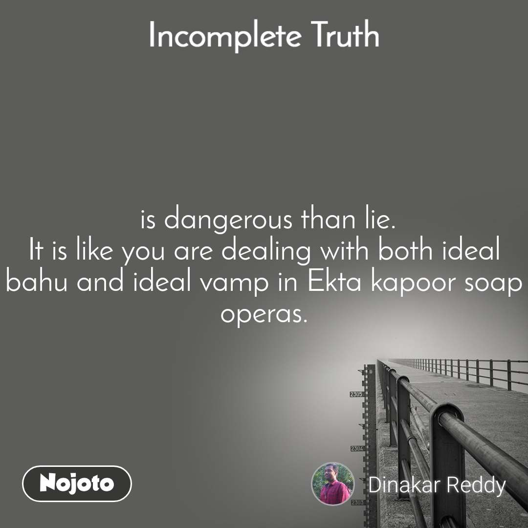 Incomplete Truth  is dangerous than lie. It is like you are dealing with both ideal bahu and ideal vamp in Ekta kapoor soap operas.