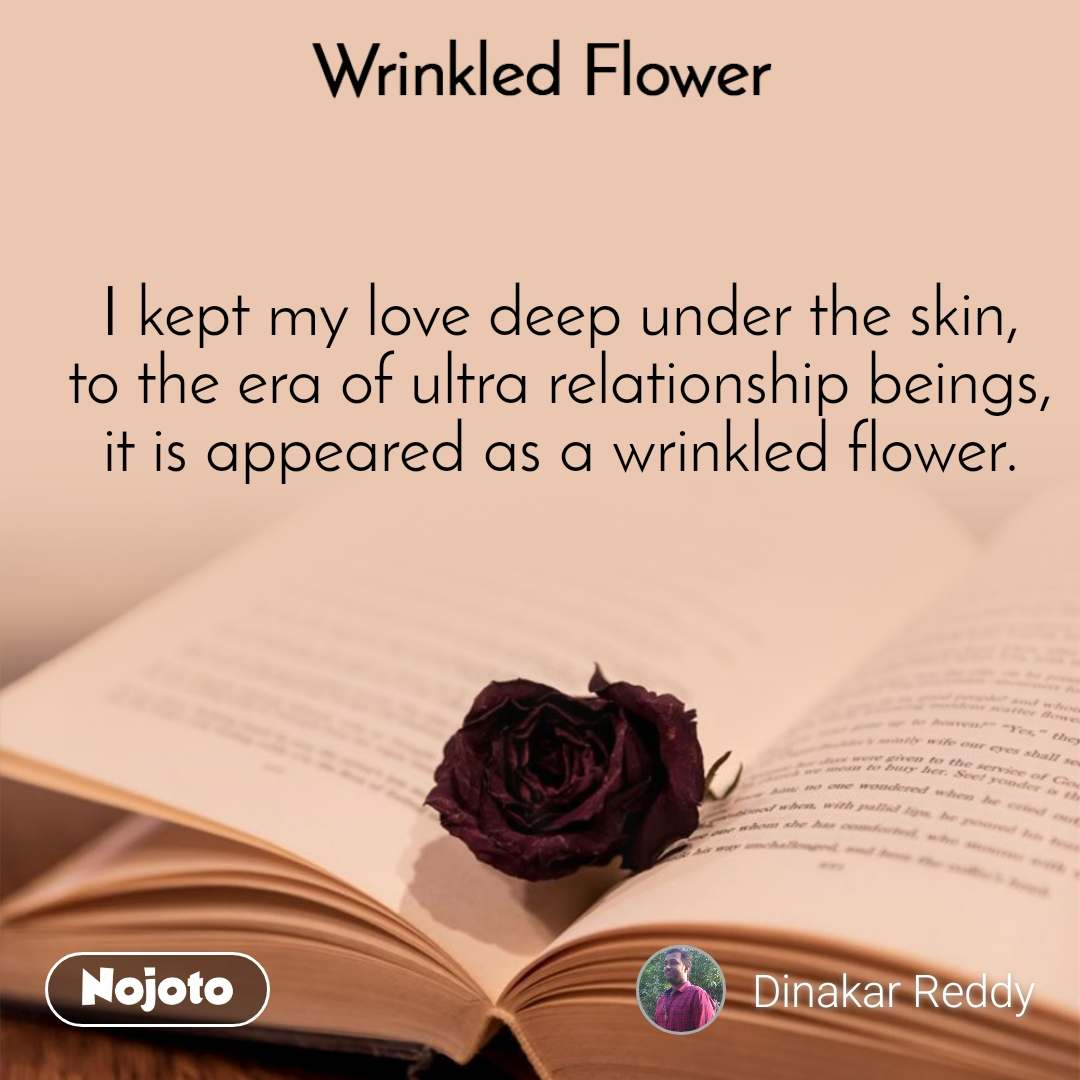 Wrinkled Flower I kept my love deep under the skin, to the era of ultra relationship beings, it is appeared as a wrinkled flower.